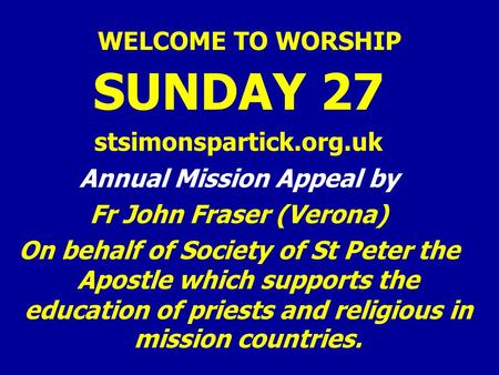 WELCOME TO WORSHIP SUNDAY 27 stsimonspartick.org.uk Annual Mission Appeal by Fr John Fraser (Verona) On behalf of Society of St Peter the Apostle which.