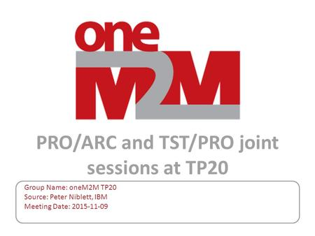 PRO/ARC and TST/PRO joint sessions at TP20 Group Name: oneM2M TP20 Source: Peter Niblett, IBM Meeting Date: 2015-11-09.