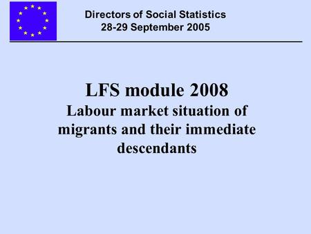 LFS module 2008 Labour market situation of migrants and their immediate descendants Directors of Social Statistics 28-29 September 2005.