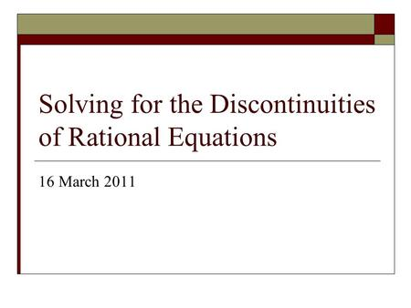 Solving for the Discontinuities of Rational Equations 16 March 2011.