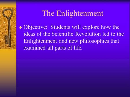 The Enlightenment  Objective: Students will explore how the ideas of the Scientific Revolution led to the Enlightenment and new philosophies that examined.
