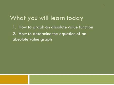 1 What you will learn today 1. How to graph an absolute value function 2. How to determine the equation of an absolute value graph.