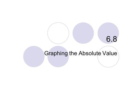 "6.8 Graphing the Absolute Value. 6.8 – Graphing Absolute Value Goals / ""I can…""  Translate the graph of an absolute value equation."