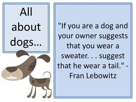 If you are a dog and your owner suggests that you wear a sweater... suggest that he wear a tail. - Fran Lebowitz All about dogs…