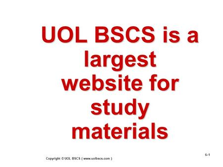 Copyright © UOL BSCS ( www.uolbscs.com ) 6–1 UOL BSCS is a largest website for study materials.