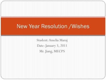 Student: Amelia Maraj Date: January 3, 2011 Mr. Jiang, MECPS New Year Resolution /Wishes.