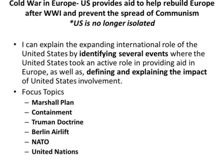 Cold War in Europe- US provides aid to help rebuild Europe after WWI and prevent the spread of Communism *US is no longer isolated I can explain the expanding.