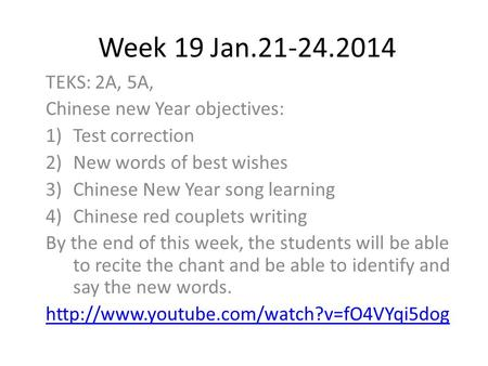 Week 19 Jan.21-24.2014 TEKS: 2A, 5A, Chinese new Year objectives: 1)Test correction 2)New words of best wishes 3)Chinese New Year song learning 4)Chinese.