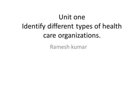 Unit one Identify different types of health care organizations. Ramesh kumar.