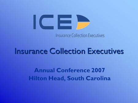 Insurance Collection Executives Annual Conference 2007 Hilton Head, South Carolina.