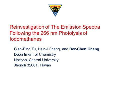 Reinvestigation of The Emission Spectra Following the 266 nm Photolysis of Iodomethanes Cian-Ping Tu, Hsin-I Cheng, and Bor-Chen Chang Department of Chemistry.