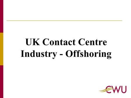 UK Contact Centre Industry - Offshoring. UK Government Study - 2004 Key Findings: The number of contact centre agents in the UK is forecast to grow from.