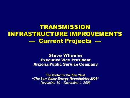 "TRANSMISSION INFRASTRUCTURE IMPROVEMENTS — Current Projects — The Center for the New West "" The Sun Valley Energy Roundtables 2006"" November 30 – December."