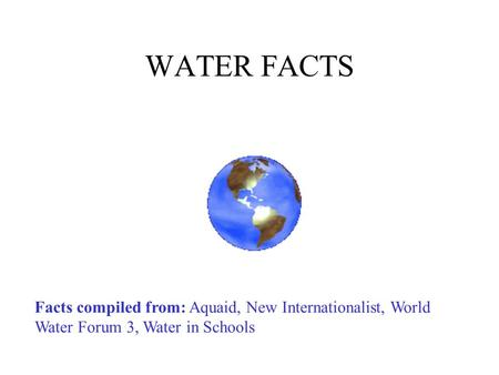 WATER FACTS Facts compiled from: Aquaid, New Internationalist, World Water Forum 3, Water in Schools Change the zoom view so that you can see the slide.