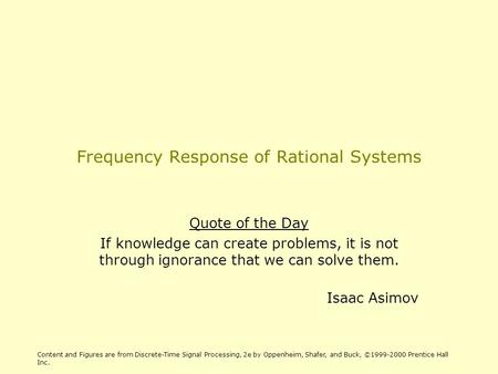 Frequency Response of Rational Systems Quote of the Day If knowledge can create problems, it is not through ignorance that we can solve them. Isaac Asimov.