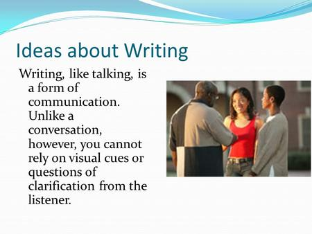 Ideas about Writing Writing, like talking, is a form of communication. Unlike a conversation, however, you cannot rely on visual cues or questions of clarification.