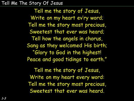 Tell Me The Story Of Jesus 1-3 Tell me the story of Jesus, Write on my heart ev'ry word; Tell me the story most precious, Sweetest that ever was heard;