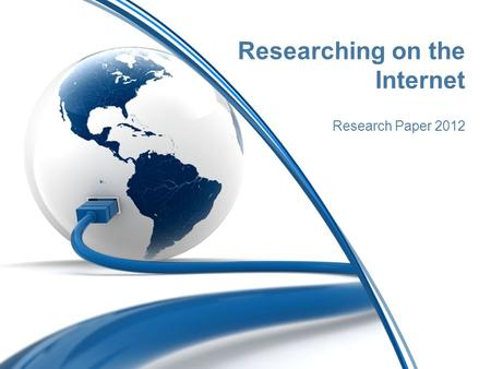 Researching on the Internet Research Paper 2012. Not all Internet sources are reliable Anyone can create a webpage Some sites allow anyone to suggest.