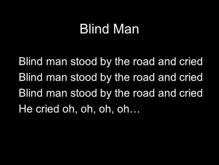 Blind Man Blind man stood by the road and cried He cried oh, oh, oh, oh…