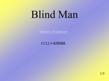 Blind Man 1/5 Yohann Anderson CCLI # 428588. Am G F E Blind man stood by the road and he cried E He cried oh-oh-oh AmGFE Show me the way F E The way to.