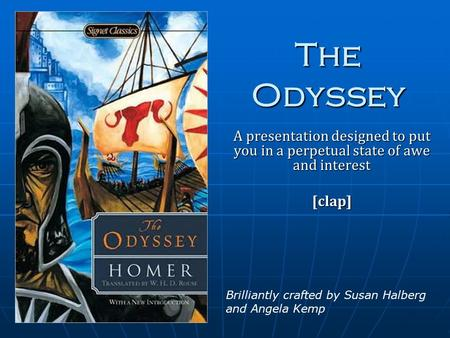The Odyssey A presentation designed to put you in a perpetual state of awe and interest [clap] Brilliantly crafted by Susan Halberg and Angela Kemp.