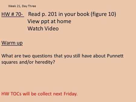 HW # 70- Read p. 201 in your book (figure 10) View ppt at home Watch Video Warm up What are two questions that you still have about Punnett squares and/or.