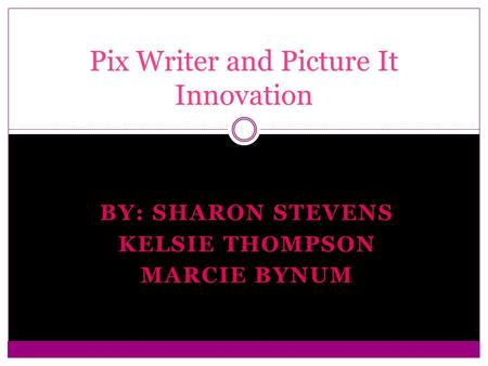 BY: SHARON STEVENS KELSIE THOMPSON MARCIE BYNUM Pix Writer and Picture It Innovation.