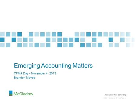© 2012 McGladrey LLP. All Rights Reserved. CFMA Day - November 4, 2013 Brandon Maves Emerging Accounting Matters.