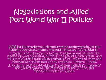 Negotiations and Allied Post World War II Policies SSWH18 The student will demonstrate an understanding of the global political, economic, and social impact.