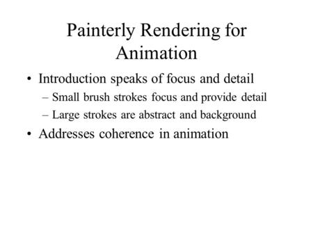 Painterly Rendering for Animation Introduction speaks of focus and detail –Small brush strokes focus and provide detail –Large strokes are abstract and.