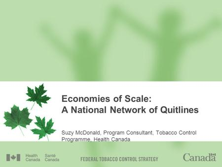 Economies of Scale: A National Network of Quitlines Suzy McDonald, Program Consultant, Tobacco Control Programme, Health Canada.