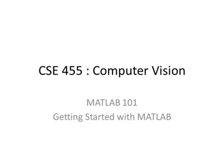 CSE 455 : Computer Vision MATLAB 101 Getting Started with MATLAB.