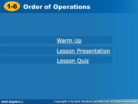 Holt Algebra 1 1-6 Order of Operations 1-6 Order of Operations Holt Algebra 1 Warm Up Warm Up Lesson Presentation Lesson Presentation Lesson Quiz Lesson.