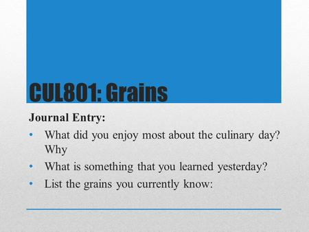 CUL801: Grains Journal Entry: What did you enjoy most about the culinary day? Why What is something that you learned yesterday? List the grains you currently.