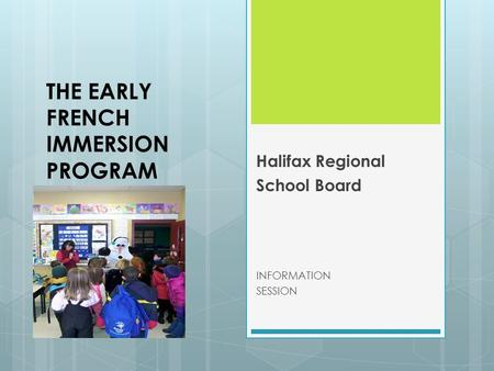 THE EARLY FRENCH IMMERSION PROGRAM Halifax Regional School Board INFORMATION SESSION.