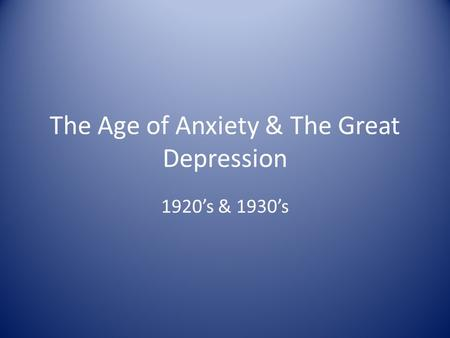 The Age of Anxiety & The Great Depression 1920's & 1930's.