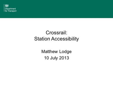 Crossrail: Station Accessibility Matthew Lodge 10 July 2013.