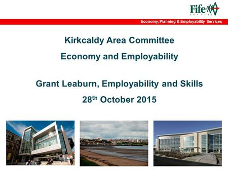 Economy, Planning & Employability Services Kirkcaldy Area Committee Economy and Employability Grant Leaburn, Employability and Skills 28 th October 2015.