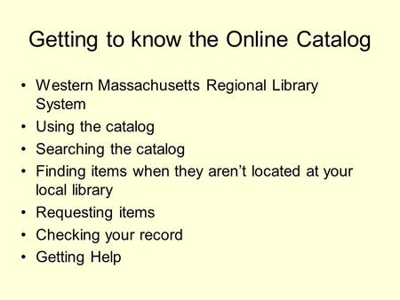 Getting to know the Online Catalog Western Massachusetts Regional Library System Using the catalog Searching the catalog Finding items when they aren't.