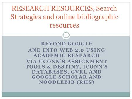 BEYOND GOOGLE AND INTO WEB 2.0 USING ACADEMIC RESEARCH VIA UCONN'S ASSIGNMENT TOOLS & DESTINY, ICONN'S DATABASES, GVRL AND GOOGLE SCHOLAR AND NOODLEBIB.