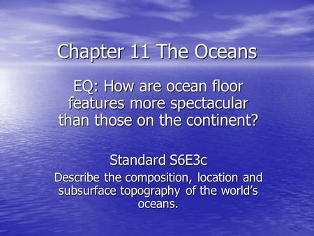 Chapter 11 The Oceans EQ: How are ocean floor features more spectacular than those on the continent? Standard S6E3c Describe the composition, location.