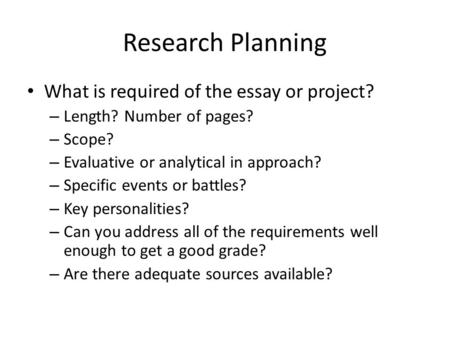 Research Planning What is required of the essay or project? – Length? Number of pages? – Scope? – Evaluative or analytical in approach? – Specific events.