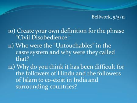 "Bellwork, 5/5/11 10) Create your own definition for the phrase ""Civil Disobedience."" 11) Who were the ""Untouchables"" in the caste system and why were they."