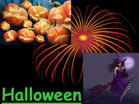 Halloween. About Halloween: Halloween is All Saints' Day, when spirits of the dead come back to the earth.