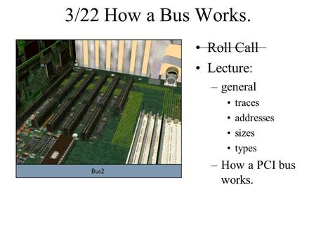 3/22 How a Bus Works. Roll Call Lecture: –general traces addresses sizes types –How a PCI bus works.