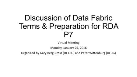 Discussion of Data Fabric Terms & Preparation for RDA P7 Virtual Meeting Monday, January 25, 2016 Organized by Gary Berg-Cross (DFT-IG) and Peter Wittenburg.