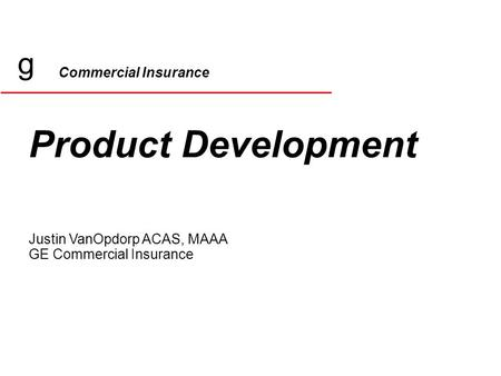 Commercial Insurance Product Development Justin VanOpdorp ACAS, MAAA GE Commercial Insurance g.