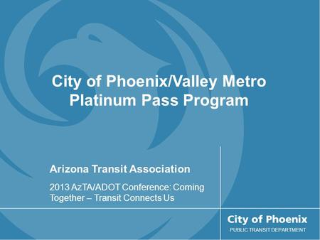 Arizona Transit Association 2013 AzTA/ADOT Conference: Coming Together – Transit Connects Us PUBLIC TRANSIT DEPARTMENT City of Phoenix/Valley Metro Platinum.