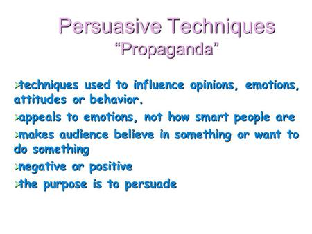 "Persuasive Techniques ""Propaganda""  techniques used to influence opinions, emotions, attitudes or behavior.  appeals to emotions, not how smart people."