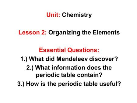 Unit: Chemistry Lesson 2: Organizing the Elements Essential Questions: 1.) What did Mendeleev discover? 2.) What information does the periodic table contain?